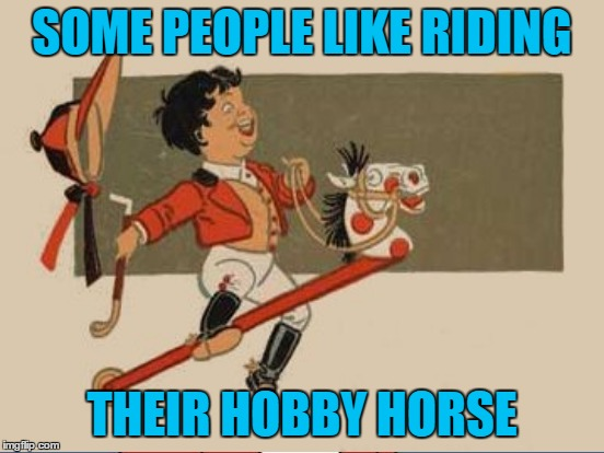 SOME PEOPLE LIKE RIDING THEIR HOBBY HORSE | made w/ Imgflip meme maker