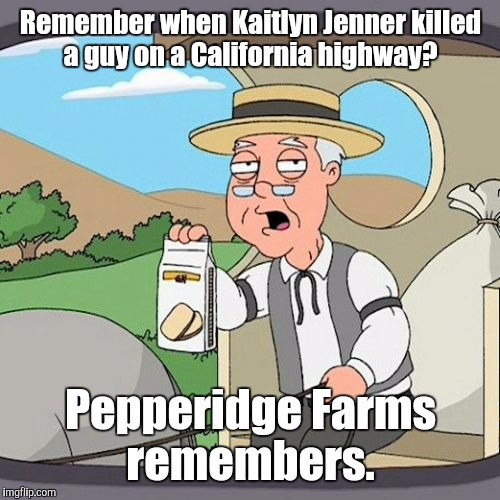 Remember when Kaitlyn Jenner killed a guy on a California highway? Pepperidge Farms remembers. | made w/ Imgflip meme maker