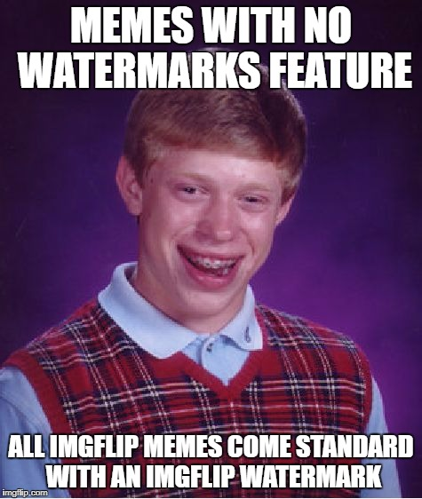 Bad Luck Brian Meme | MEMES WITH NO WATERMARKS FEATURE ALL IMGFLIP MEMES COME STANDARD WITH AN IMGFLIP WATERMARK | image tagged in memes,bad luck brian | made w/ Imgflip meme maker