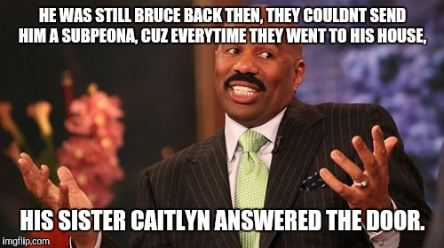 Steve Harvey Meme | HE WAS STILL BRUCE BACK THEN, THEY COULDNT SEND HIM A SUBPEONA, CUZ EVERYTIME THEY WENT TO HIS HOUSE, HIS SISTER CAITLYN ANSWERED THE DOOR. | image tagged in memes,steve harvey | made w/ Imgflip meme maker