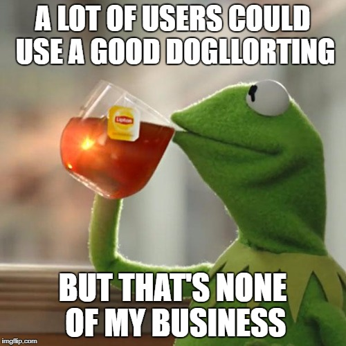 But Thats None Of My Business Meme | A LOT OF USERS COULD USE A GOOD DOGLLORTING BUT THAT'S NONE OF MY BUSINESS | image tagged in memes,but thats none of my business,kermit the frog | made w/ Imgflip meme maker