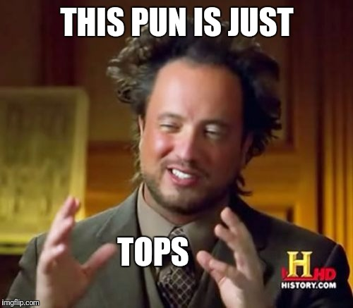 Ancient Aliens Meme | THIS PUN IS JUST TOPS | image tagged in memes,ancient aliens | made w/ Imgflip meme maker