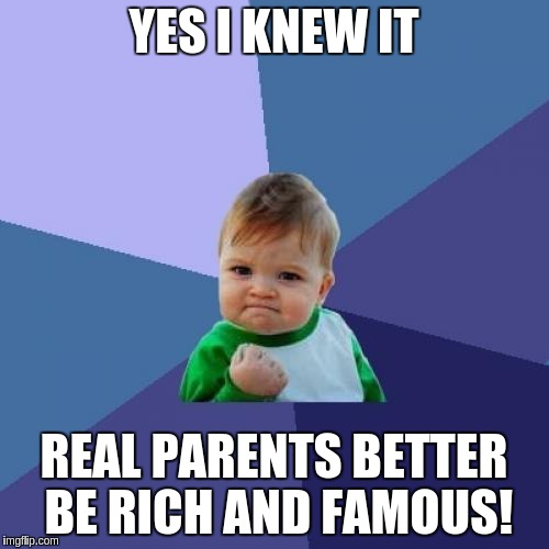 Success Kid Meme | YES I KNEW IT REAL PARENTS BETTER BE RICH AND FAMOUS! | image tagged in memes,success kid | made w/ Imgflip meme maker