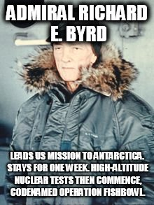 ADMIRAL RICHARD E. BYRD LEADS US MISSION TO ANTARCTICA. STAYS FOR ONE WEEK. HIGH-ALTITUDE NUCLEAR TESTS THEN COMMENCE, CODENAMED OPERATION F | image tagged in flat earth,richard byrd | made w/ Imgflip meme maker