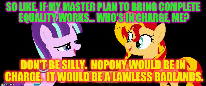 SO LIKE, IF MY MASTER PLAN TO BRING COMPLETE EQUALITY WORKS... WHO'S IN CHARGE, ME? DON'T BE SILLY.  NOPONY WOULD BE IN CHARGE.  IT WOULD BE | made w/ Imgflip meme maker