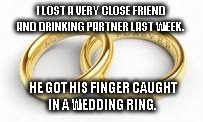 Buddies | I LOST A VERY CLOSE FRIEND AND DRINKING PARTNER LAST WEEK. HE GOT HIS FINGER CAUGHT IN A WEDDING RING. | image tagged in cobra | made w/ Imgflip meme maker