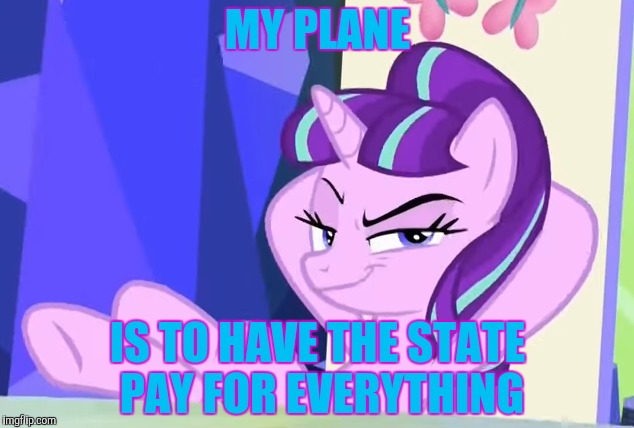 MY PLANE IS TO HAVE THE STATE PAY FOR EVERYTHING | made w/ Imgflip meme maker
