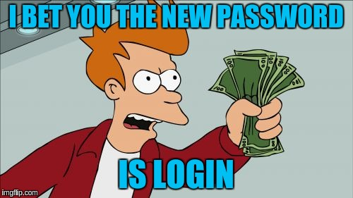 I BET YOU THE NEW PASSWORD IS LOGIN | made w/ Imgflip meme maker