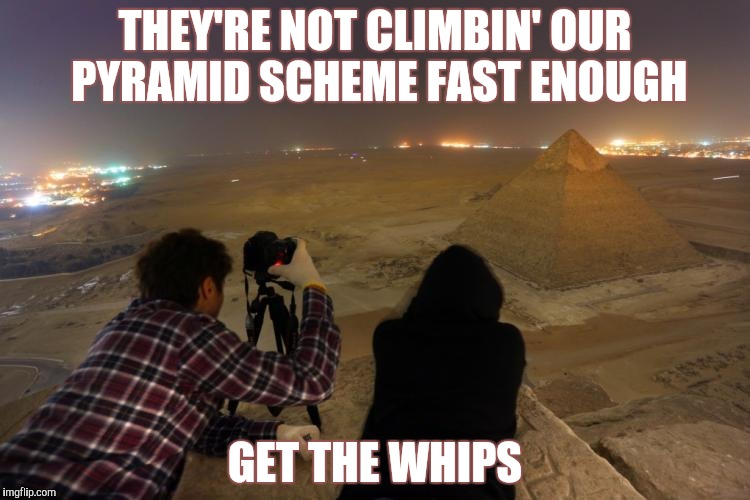 THEY'RE NOT CLIMBIN' OUR PYRAMID SCHEME FAST ENOUGH GET THE WHIPS | made w/ Imgflip meme maker