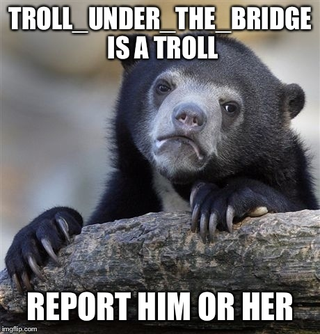We need to rid imgflip of trolls.  | TROLL_UNDER_THE_BRIDGE IS A TROLL REPORT HIM OR HER | image tagged in memes,confession bear | made w/ Imgflip meme maker
