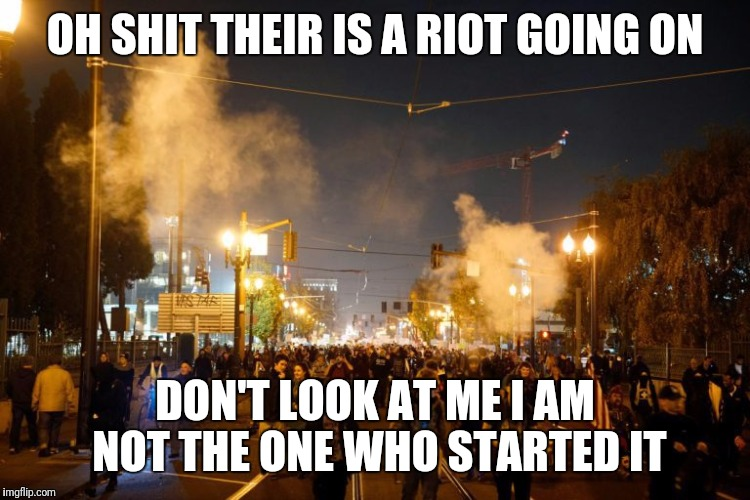 OH SHIT THEIR IS A RIOT GOING ON DON'T LOOK AT ME I AM NOT THE ONE WHO STARTED IT | image tagged in portland riot | made w/ Imgflip meme maker