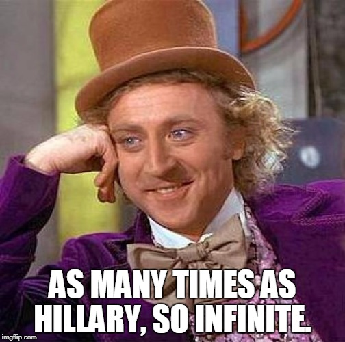 Creepy Condescending Wonka Meme | AS MANY TIMES AS HILLARY, SO INFINITE. | image tagged in memes,creepy condescending wonka | made w/ Imgflip meme maker