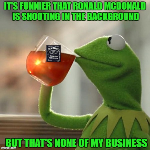 IT'S FUNNIER THAT RONALD MCDONALD IS SHOOTING IN THE BACKGROUND BUT THAT'S NONE OF MY BUSINESS | made w/ Imgflip meme maker