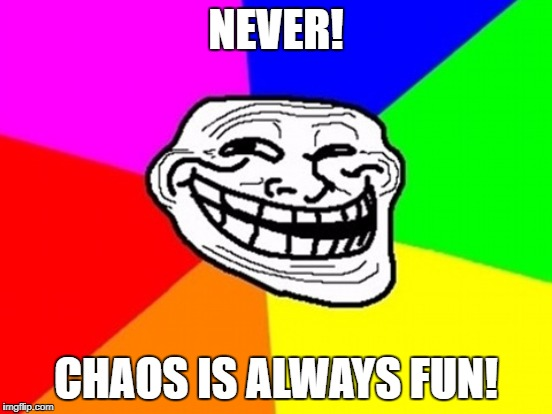 NEVER! CHAOS IS ALWAYS FUN! | made w/ Imgflip meme maker