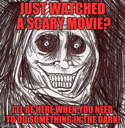 Unwanted House Guest |  JUST WATCHED A SCARY MOVIE? I'LL BE HERE WHEN YOU NEED TO DO SOMETHING IN THE DARK! | image tagged in memes,unwanted house guest | made w/ Imgflip meme maker