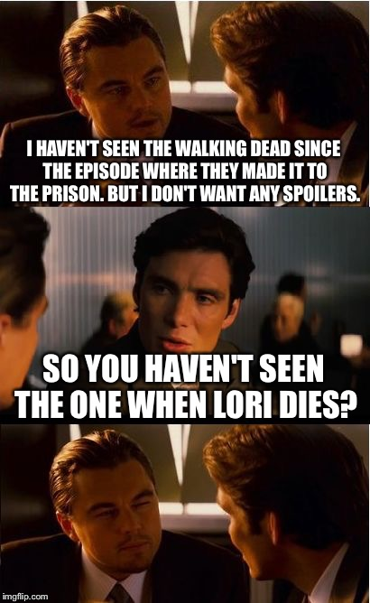 I hate it when people spoil the endings | I HAVEN'T SEEN THE WALKING DEAD SINCE THE EPISODE WHERE THEY MADE IT TO THE PRISON. BUT I DON'T WANT ANY SPOILERS. SO YOU HAVEN'T SEEN THE O | image tagged in memes,inception,walking dead | made w/ Imgflip meme maker