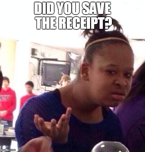 Black Girl Wat Meme | DID YOU SAVE THE RECEIPT? | image tagged in memes,black girl wat | made w/ Imgflip meme maker