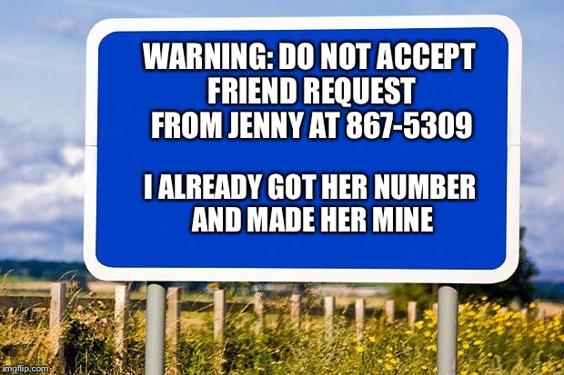 Jenny is mine, friend request excluded | WARNING: DO NOT ACCEPT FRIEND REQUEST FROM JENNY AT 867-5309 I ALREADY GOT HER NUMBER AND MADE HER MINE | image tagged in jenny,friend request,hoax,facebook,song lyrics,new memes | made w/ Imgflip meme maker
