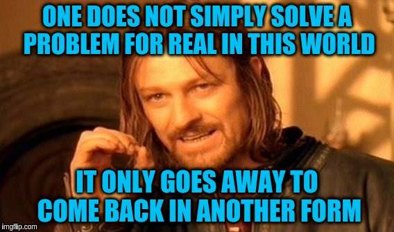 Problems can not be solved permanently in this world. | ONE DOES NOT SIMPLY SOLVE A PROBLEM FOR REAL IN THIS WORLD IT ONLY GOES AWAY TO COME BACK IN ANOTHER FORM | image tagged in memes,one does not simply,acim,problems,solutions | made w/ Imgflip meme maker