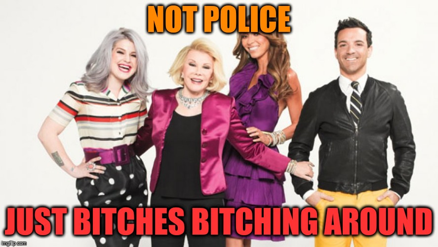 NOT POLICE JUST B**CHES B**CHING AROUND | made w/ Imgflip meme maker