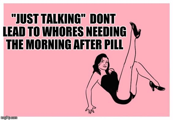 "Whore | ""JUST TALKING"" DONT LEAD TO W**RES NEEDING THE MORNING AFTER PILL 