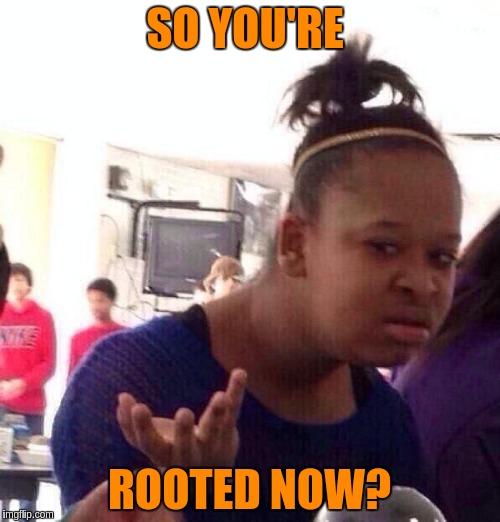 Black Girl Wat Meme | SO YOU'RE ROOTED NOW? | image tagged in memes,black girl wat | made w/ Imgflip meme maker
