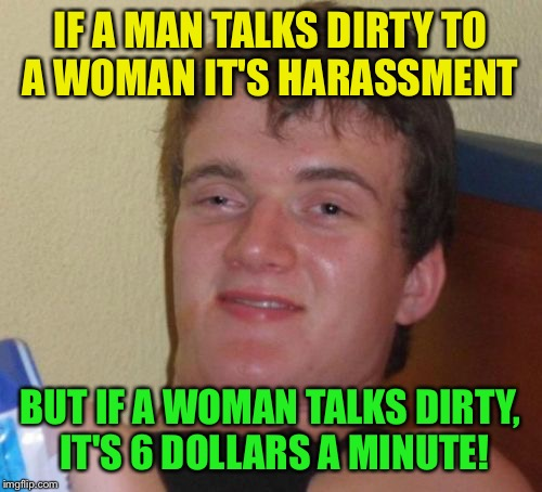Life is unfair  | IF A MAN TALKS DIRTY TO A WOMAN IT'S HARASSMENT BUT IF A WOMAN TALKS DIRTY, IT'S 6 DOLLARS A MINUTE! | image tagged in memes,10 guy,funny | made w/ Imgflip meme maker