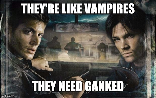 THEY'RE LIKE VAMPIRES THEY NEED GANKED | made w/ Imgflip meme maker