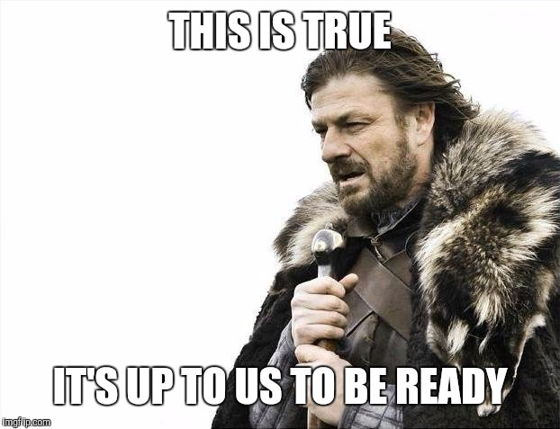 Brace Yourselves X is Coming Meme | THIS IS TRUE IT'S UP TO US TO BE READY | image tagged in memes,brace yourselves x is coming | made w/ Imgflip meme maker
