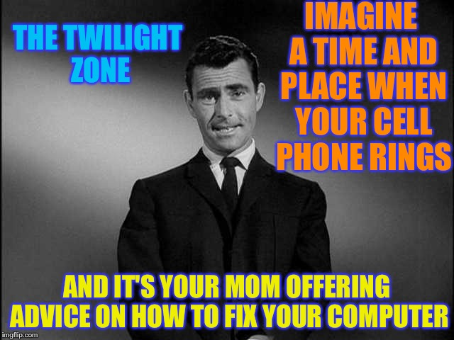 rod serling twilight zone | IMAGINE A TIME AND PLACE WHEN YOUR CELL PHONE RINGS AND IT'S YOUR MOM OFFERING ADVICE ON HOW TO FIX YOUR COMPUTER THE TWILIGHT ZONE | image tagged in rod serling twilight zone | made w/ Imgflip meme maker