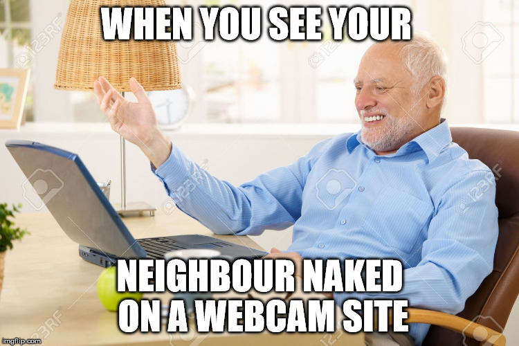 WHEN YOU SEE YOUR NEIGHBOUR NAKED ON A WEBCAM SITE | made w/ Imgflip meme maker