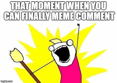X All The Y | THAT MOMENT WHEN YOU CAN FINALLY MEME COMMENT | image tagged in memes,x all the y | made w/ Imgflip meme maker