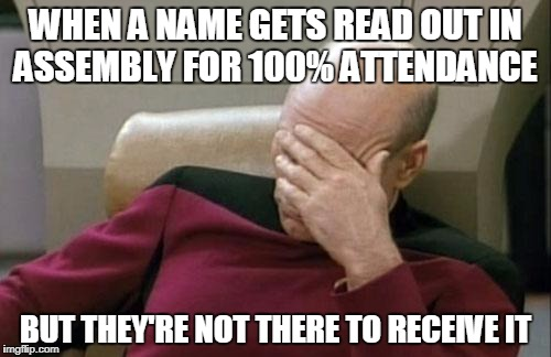 False attendance  | WHEN A NAME GETS READ OUT IN ASSEMBLY FOR 100% ATTENDANCE BUT THEY'RE NOT THERE TO RECEIVE IT | image tagged in memes,captain picard facepalm | made w/ Imgflip meme maker
