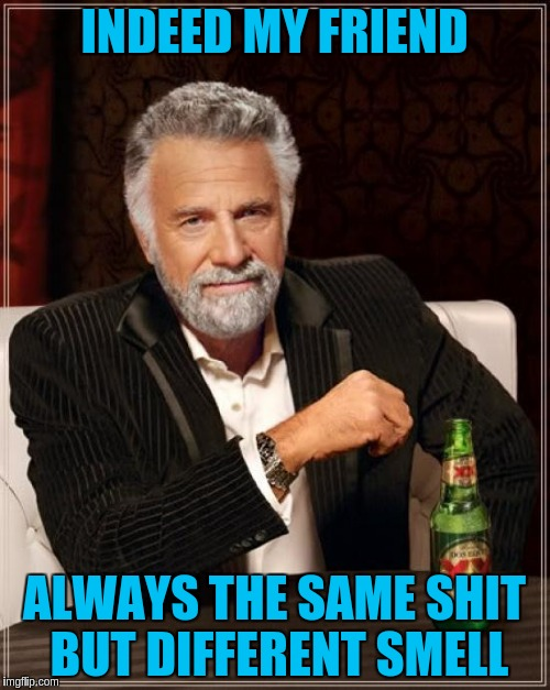 The Most Interesting Man In The World Meme | INDEED MY FRIEND ALWAYS THE SAME SHIT BUT DIFFERENT SMELL | image tagged in memes,the most interesting man in the world | made w/ Imgflip meme maker