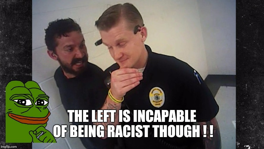 THE LEFT IS INCAPABLE OF BEING RACIST THOUGH ! ! | made w/ Imgflip meme maker