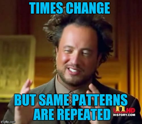 Ancient Aliens Meme | TIMES CHANGE BUT SAME PATTERNS ARE REPEATED | image tagged in memes,ancient aliens | made w/ Imgflip meme maker