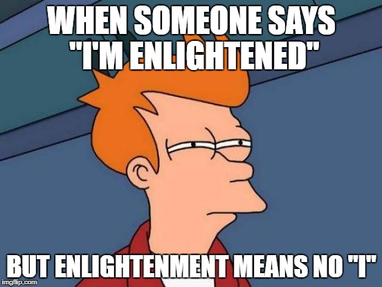"Futurama Fry Meme | WHEN SOMEONE SAYS ""I'M ENLIGHTENED"" BUT ENLIGHTENMENT MEANS NO ""I"" 