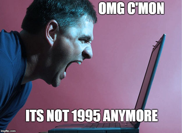 Angry Computer Guy | OMG C'MON ITS NOT 1995 ANYMORE | image tagged in laptop,funny,computer guy,90's,angry,internet | made w/ Imgflip meme maker