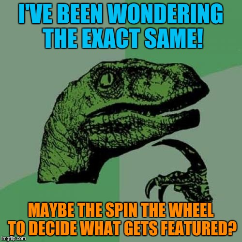 Philosoraptor Meme | I'VE BEEN WONDERING THE EXACT SAME! MAYBE THE SPIN THE WHEEL TO DECIDE WHAT GETS FEATURED? | image tagged in memes,philosoraptor | made w/ Imgflip meme maker