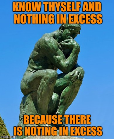 KNOW THYSELF AND NOTHING IN EXCESS BECAUSE THERE IS NOTING IN EXCESS | made w/ Imgflip meme maker