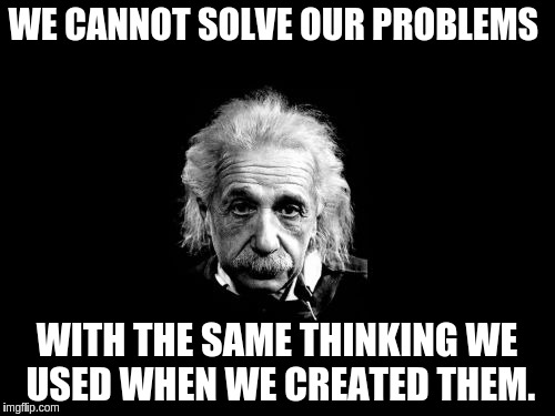 WE CANNOT SOLVE OUR PROBLEMS WITH THE SAME THINKING WE USED WHEN WE CREATED THEM. | made w/ Imgflip meme maker