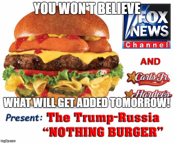 YOU WON'T BELIEVE WHAT WILL GET ADDED TOMORROW! | image tagged in trump-russia nothing burger | made w/ Imgflip meme maker