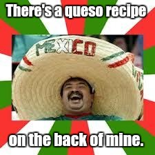 There's a queso recipe on the back of mine. | made w/ Imgflip meme maker