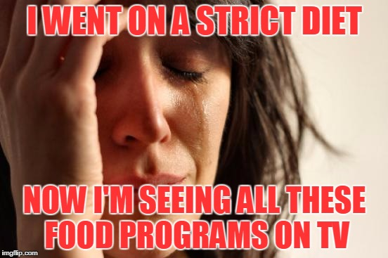 First World Problems Meme | I WENT ON A STRICT DIET NOW I'M SEEING ALL THESE FOOD PROGRAMS ON TV | image tagged in memes,first world problems,diet,food,tv | made w/ Imgflip meme maker