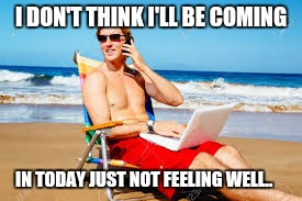 I DON'T THINK I'LL BE COMING IN TODAY JUST NOT FEELING WELL.. | image tagged in beach | made w/ Imgflip meme maker