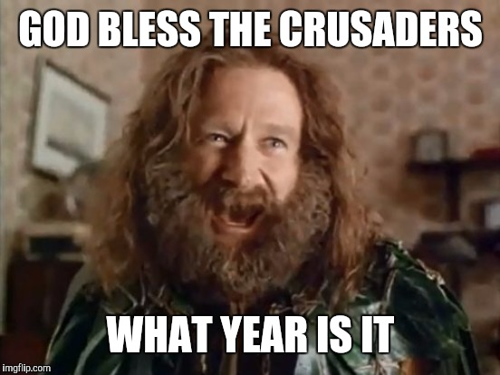 GOD BLESS THE CRUSADERS WHAT YEAR IS IT | made w/ Imgflip meme maker
