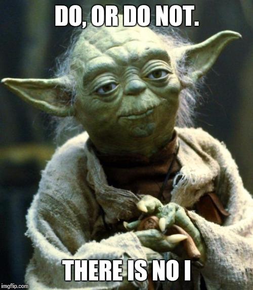 Star Wars Yoda Meme | DO, OR DO NOT. THERE IS NO I | image tagged in memes,star wars yoda | made w/ Imgflip meme maker