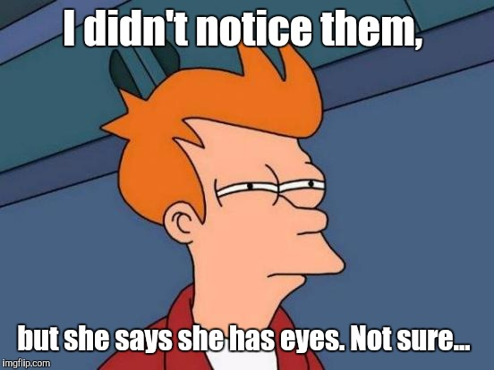 Futurama Fry Meme | I didn't notice them, but she says she has eyes. Not sure... | image tagged in memes,futurama fry | made w/ Imgflip meme maker