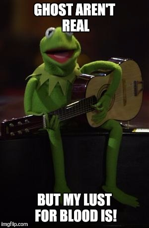 Kermit Guitar | GHOST AREN'T REAL BUT MY LUST FOR BLOOD IS! | image tagged in kermit guitar | made w/ Imgflip meme maker