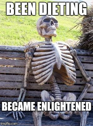 Waiting Skeleton Meme | BEEN DIETING BECAME ENLIGHTENED | image tagged in memes,waiting skeleton | made w/ Imgflip meme maker